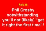 rule 8 phil crosby notwithstanding you ll not likely get it right the first time
