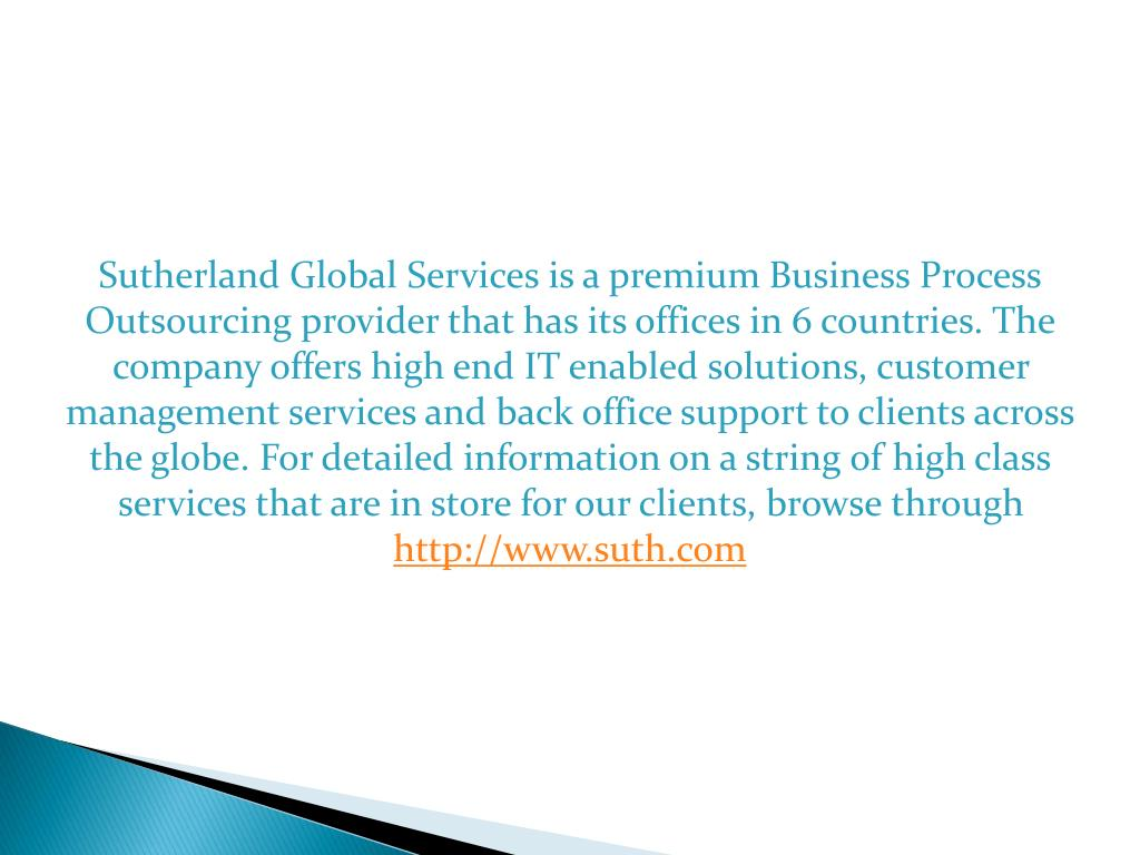 Sutherland Global Services is a premium Business Process Outsourcing provider that has its offices in 6 countries. The company offers high end IT enabled solutions, customer management services and back office support to clients across the globe. For detailed information on a string of high class services that are in store for our clients, browse through