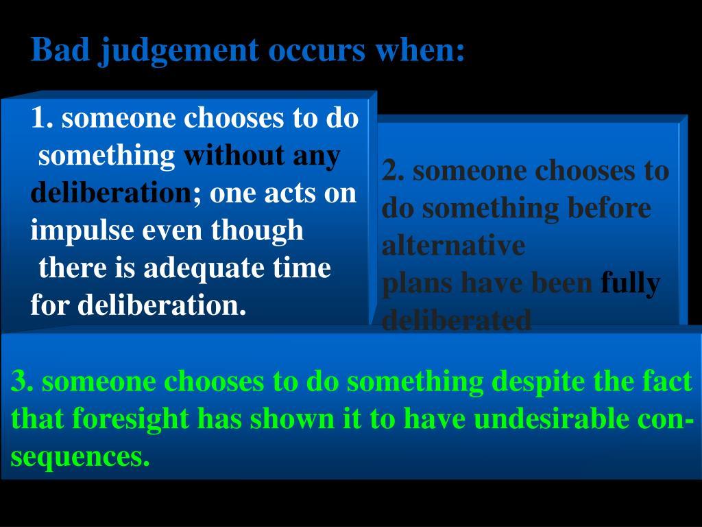 Bad judgement occurs when: