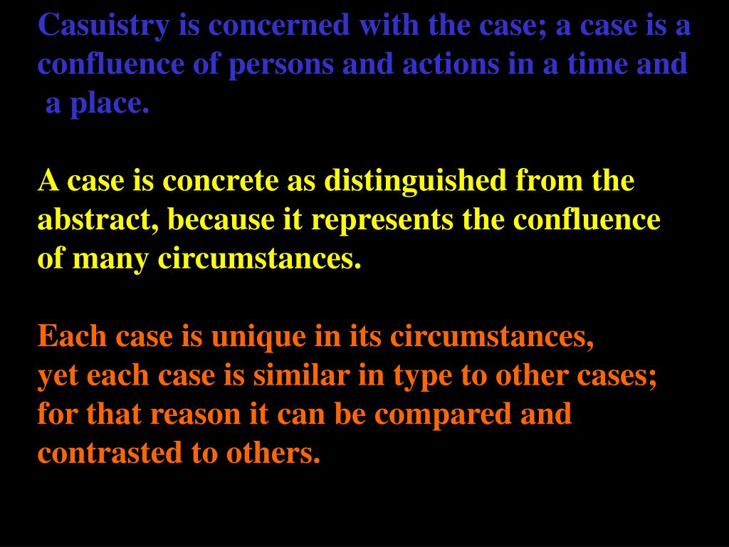 Casuistry is concerned with the case; a case is a