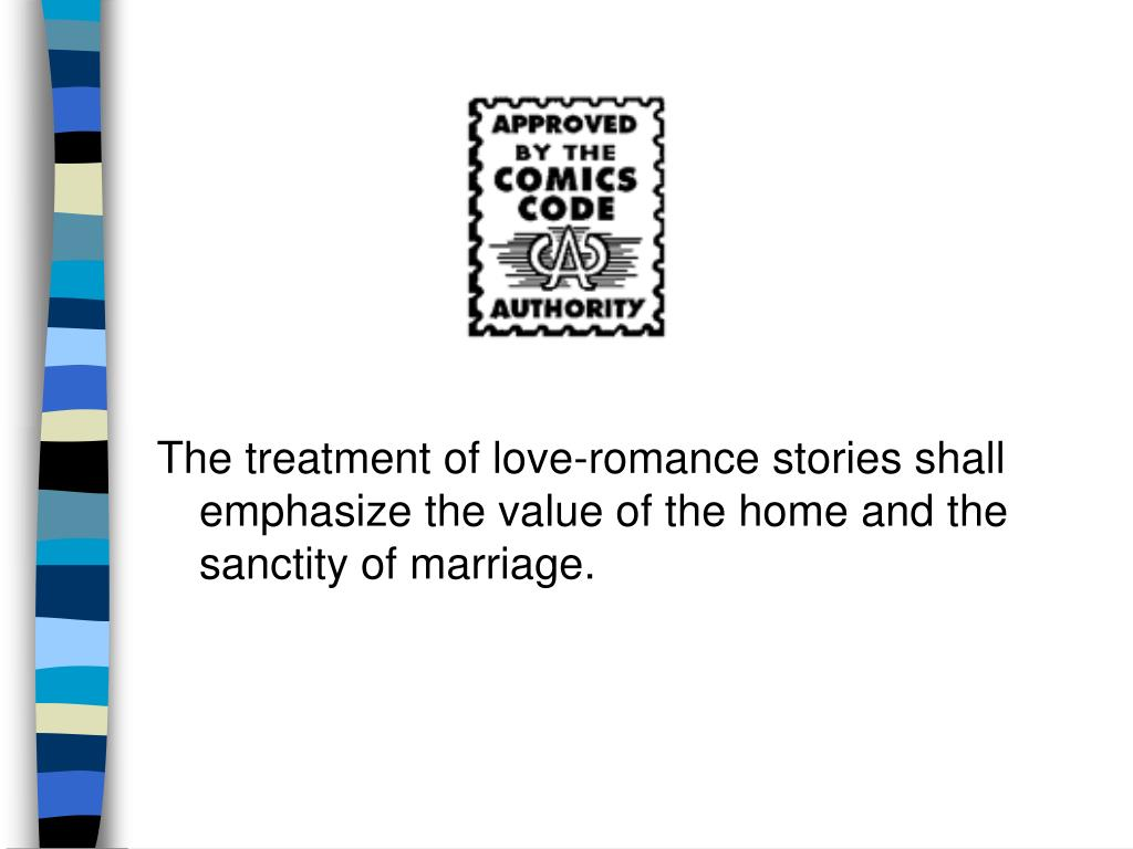The treatment of love-romance stories shall emphasize the value of the home and the sanctity of marriage.