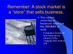 remember a stock market is a store that sells business