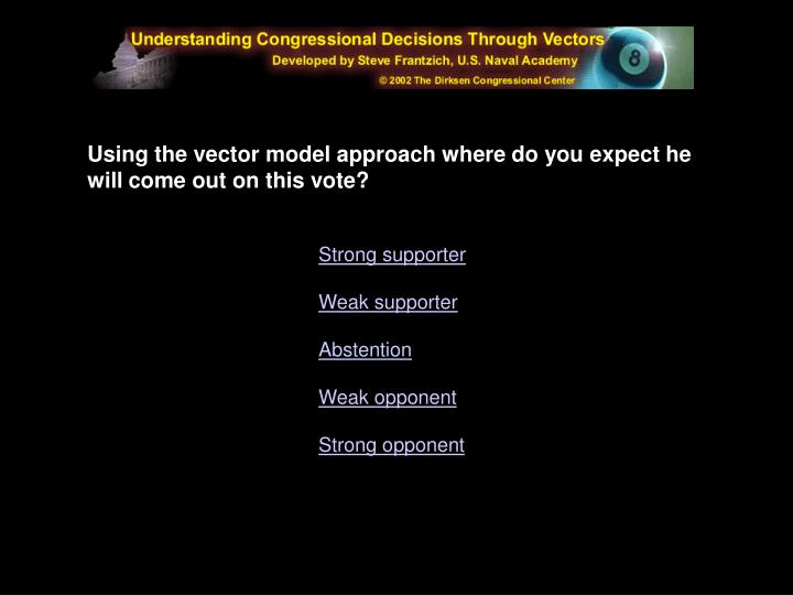 Using the vector model approach where do you expect he will come out on this vote?