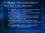 v theme the central idea or ideas that a play discusses