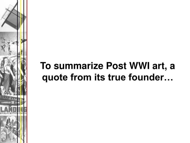 To summarize Post WWI art, a quote from its true founder…