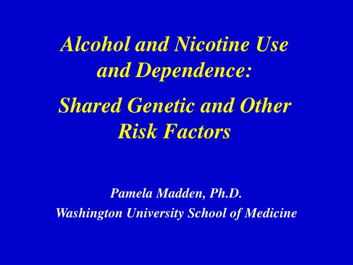 alcohol and nicotine use and dependence shared genetic and other risk factors n.