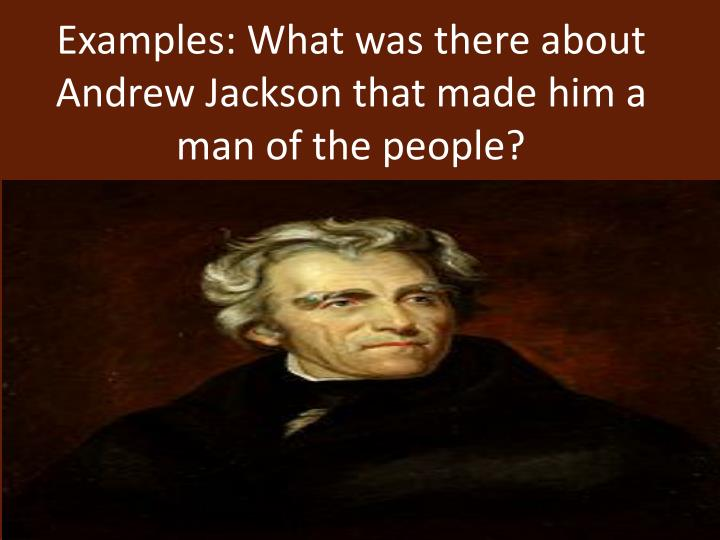 Examples: What was there about Andrew Jackson that made him a man of the people?