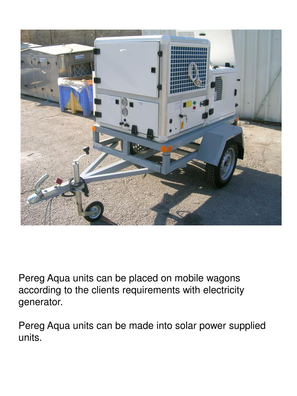 Pereg Aqua units can be placed on mobile wagons according to the clients requirements with electricity generator.