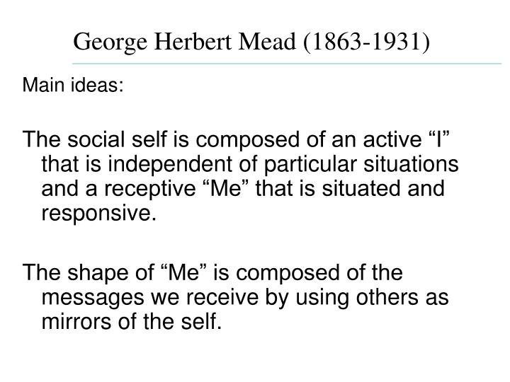 an analysis of three core principles of george herbert meads theory The most im portant theorist of sy mbolic sch o ol is george herbert mead  there are three core principles in sy mbo lic  the symbolic interaction theory suggests that in order for adv.