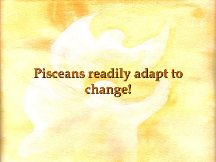 Pisceans readily adapt to change!