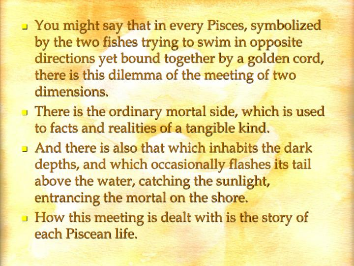You might say that in every Pisces, symbolized by the two fishes trying to swim in opposite directions yet bound together by a golden cord, there is this dilemma of the meeting of two dimensions.