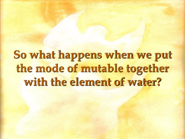 So what happens when we put the mode of mutable together with the element of water?