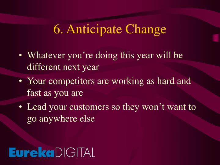 6. Anticipate Change