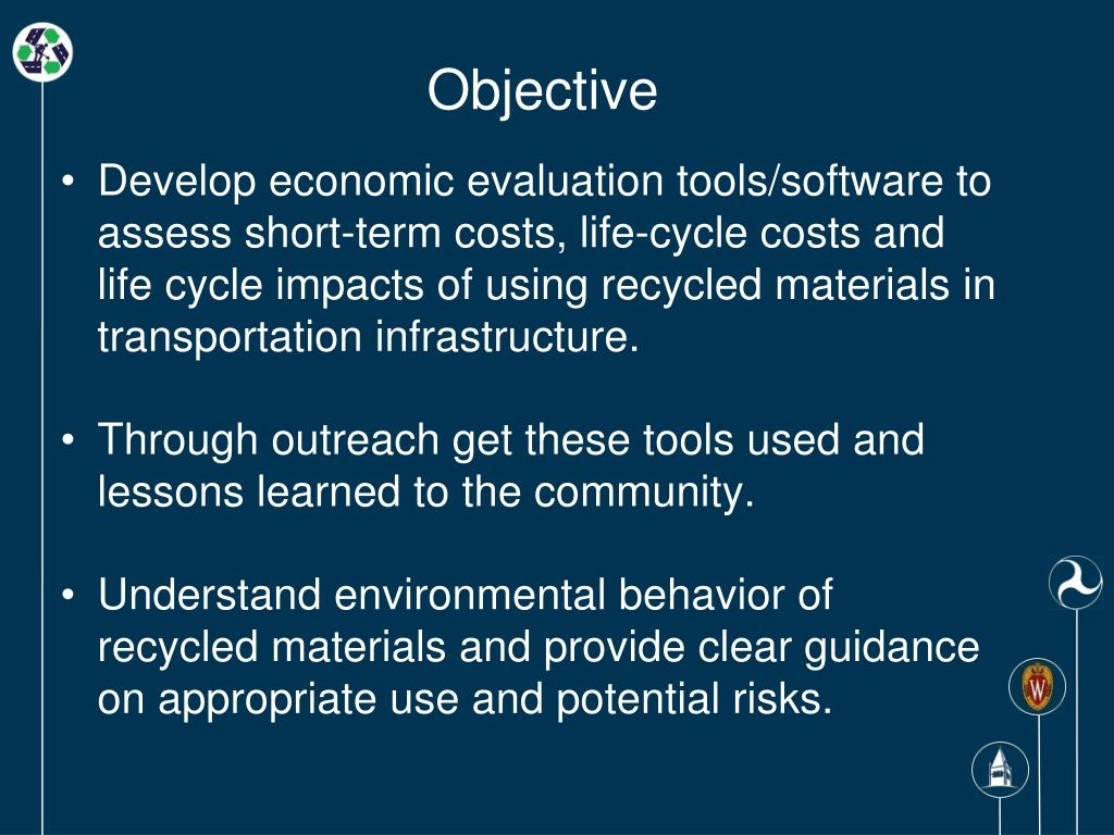 Develop economic evaluation tools/software to assess short-term costs, life-cycle costs and life cycle impacts of using recycled materials in transportation infrastructure.