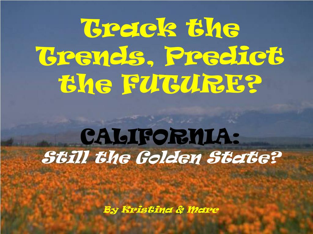 track the trends predict the future california still the golden state by kristina marc