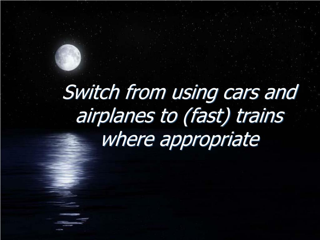 Switch from using cars and airplanes to (fast) trains where appropriate