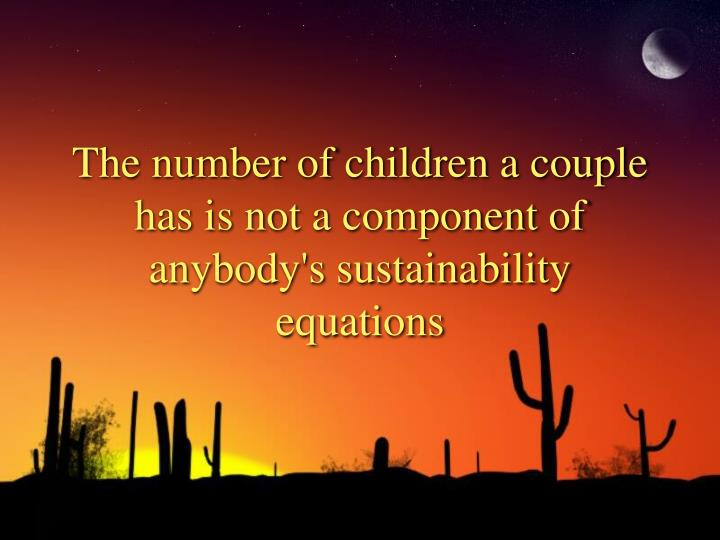 The number of children a couple has is not a component of anybody s sustainability equations