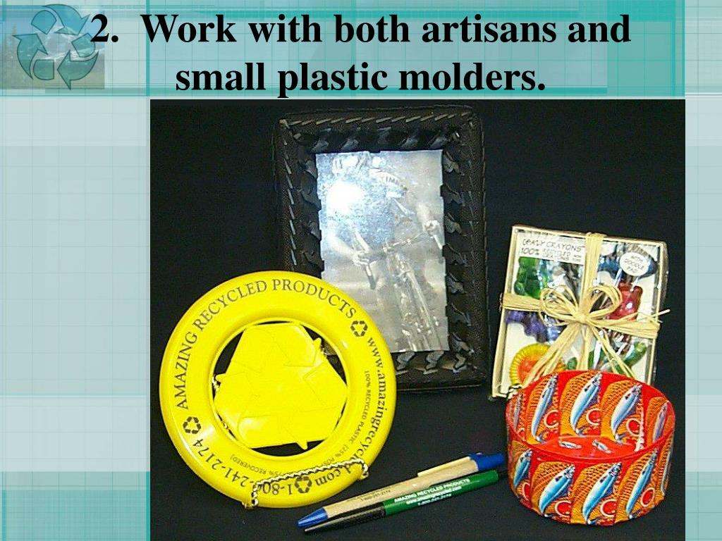 2.  Work with both artisans and small plastic molders.