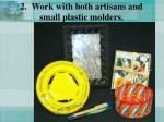 2 work with both artisans and small plastic molders