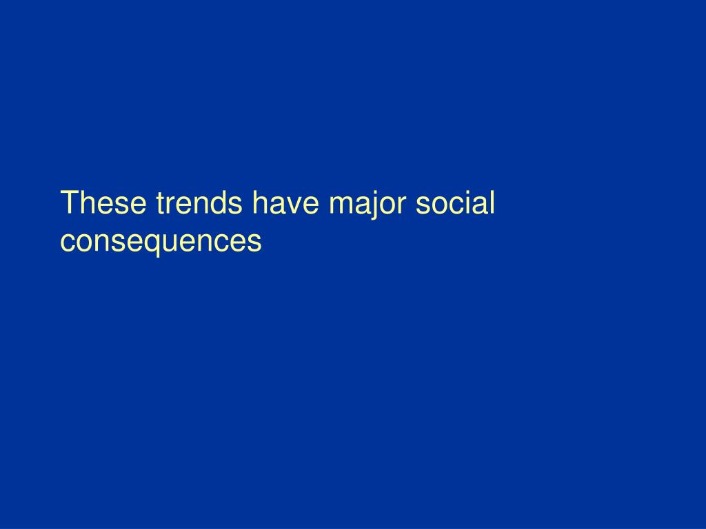 These trends have major social consequences