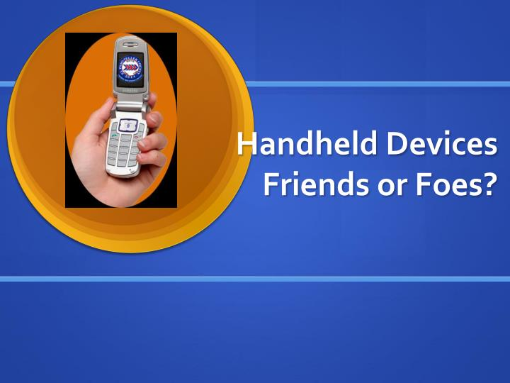 handheld devices friends or foes n.