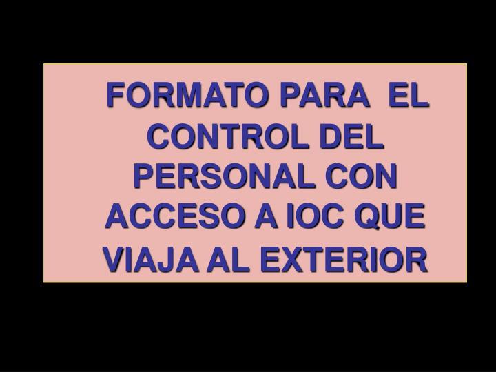 FORMATO PARA  EL CONTROL DEL PERSONAL CON ACCESO A IOC QUE VIAJA AL EXTERIOR