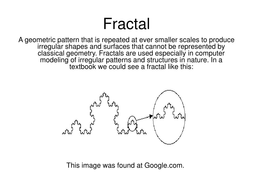 A geometric pattern that is repeated at ever smaller scales to produce irregular shapes and surfaces that cannot be represented by classical geometry. Fractals are used especially in computer modeling of irregular patterns and structures in nature. In a textbook we could see a fractal like this:
