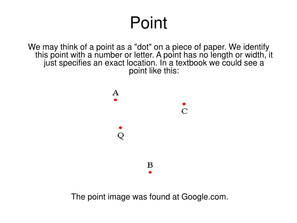 "We may think of a point as a ""dot"" on a piece of paper. We identify this point with a number or letter. A point has no length or width, it just specifies an exact location. In a textbook we could see a point like this:"