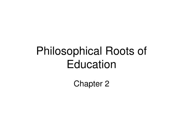 philosophical roots of education n.