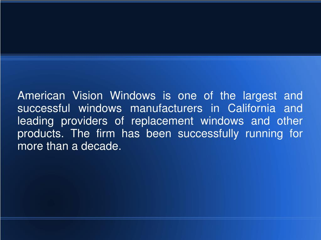 American Vision Windows is one of the largest and successful windows manufacturers in California and leading providers of replacement windows and other products. The firm has been successfully running for more than a decade.