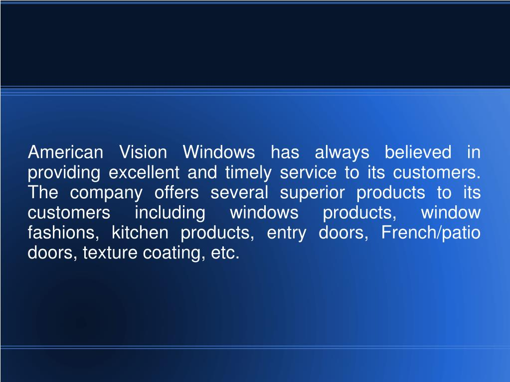 American Vision Windows has always believed in providing excellent and timely service to its customers. The company offers several superior products to its customers including windows products, window fashions, kitchen products, entry doors, French/patio doors, texture coating, etc.