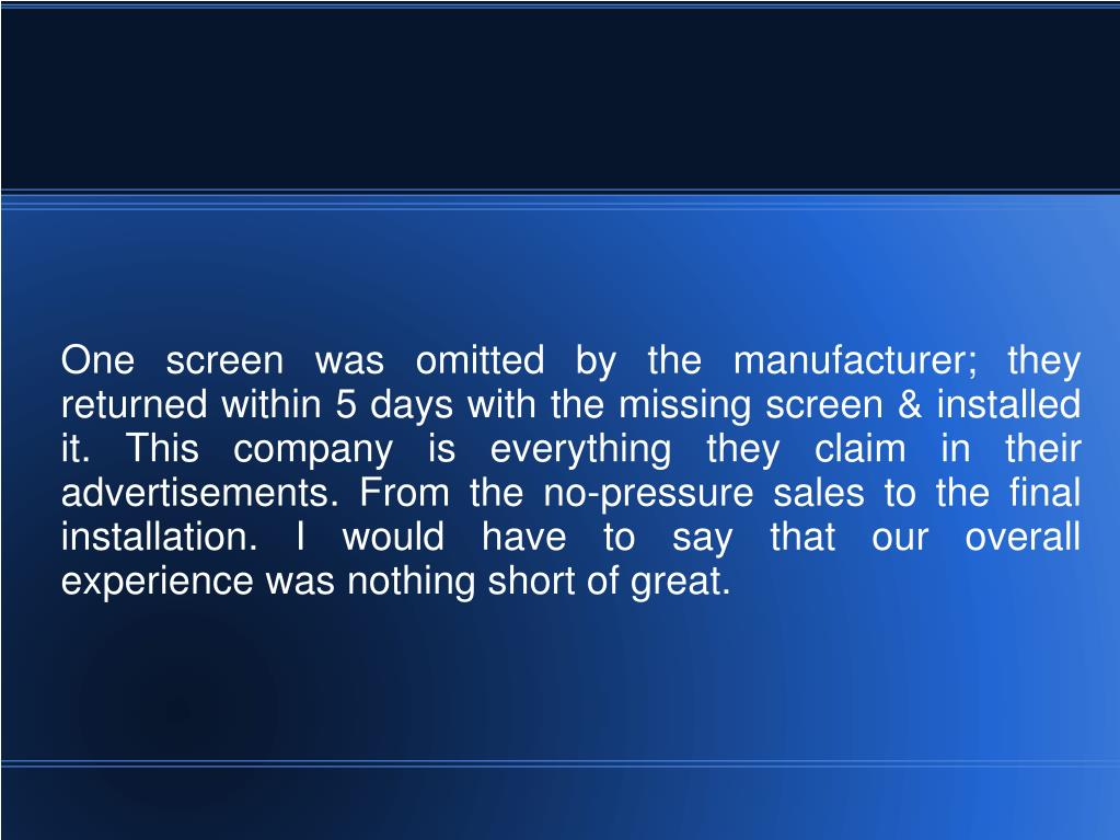 One screen was omitted by the manufacturer; they returned within 5 days with the missing screen & installed it. This company is everything they claim in their advertisements. From the no-pressure sales to the final installation. I would have to say that our overall experience was nothing short of great.