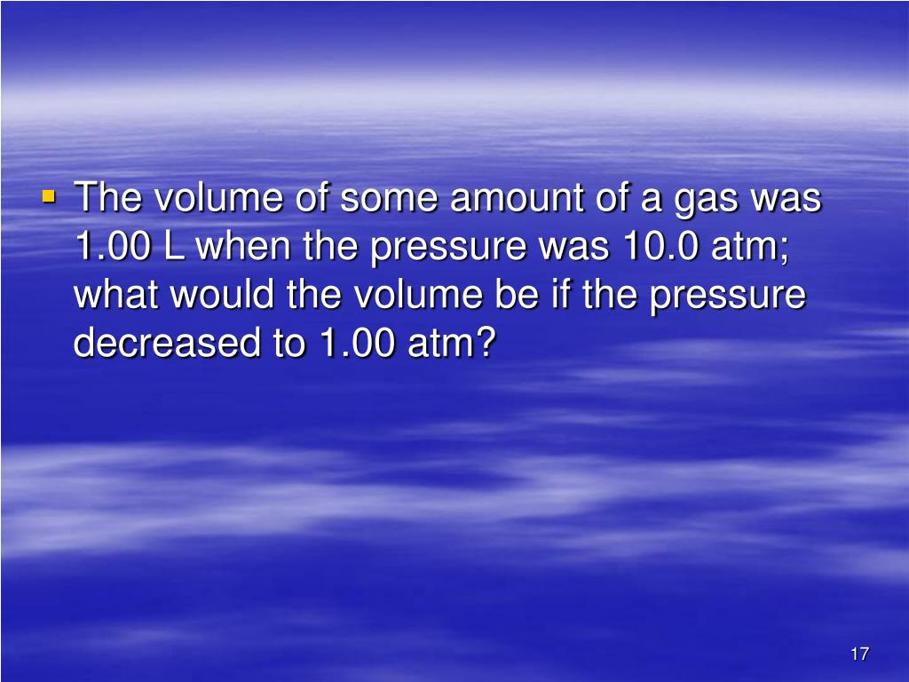 The volume of some amount of a gas was 1.00 L when the pressure was 10.0 atm; what would the volume be if the pressure decreased to 1.00 atm?