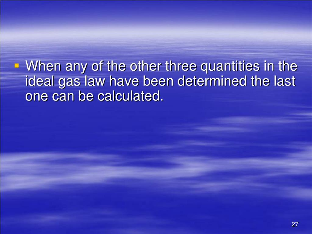 When any of the other three quantities in the ideal gas law have been determined the last one can be calculated.