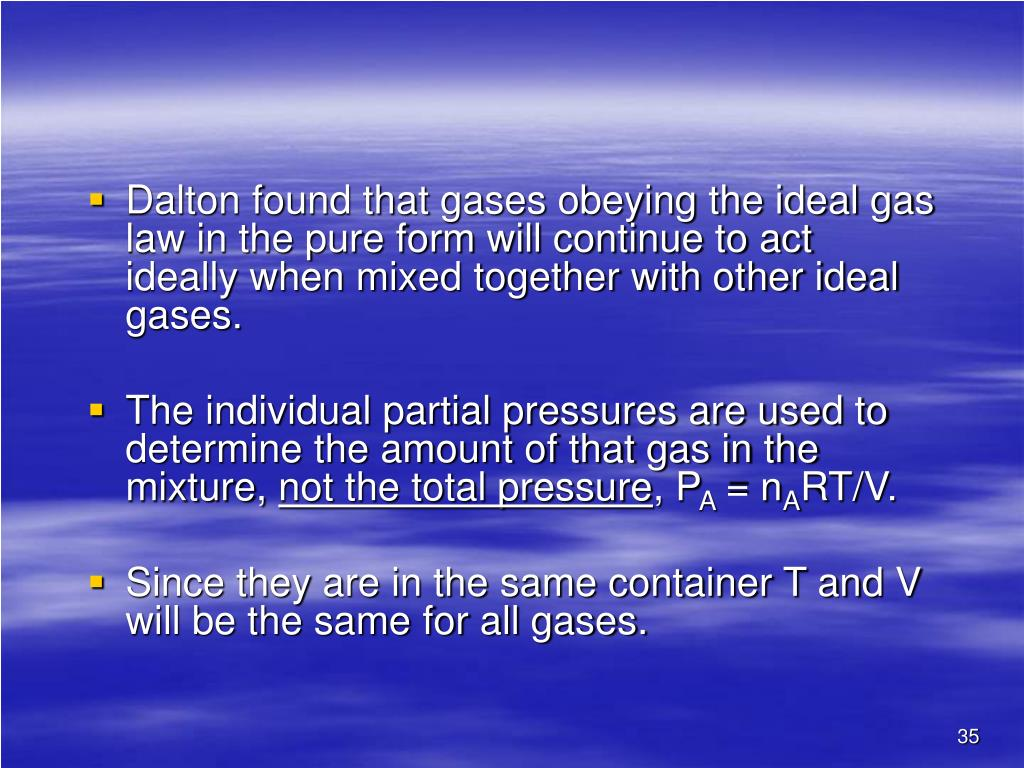 Dalton found that gases obeying the ideal gas law in the pure form will continue to act ideally when mixed together with other ideal gases.
