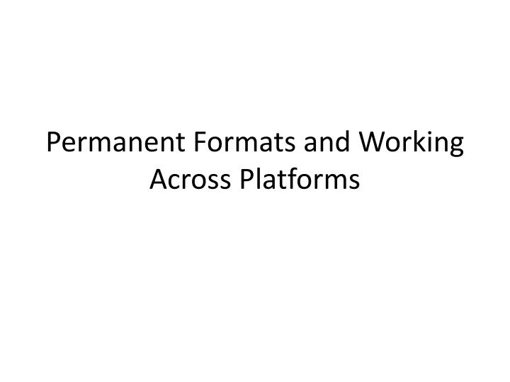 permanent formats and working a cross platforms n.