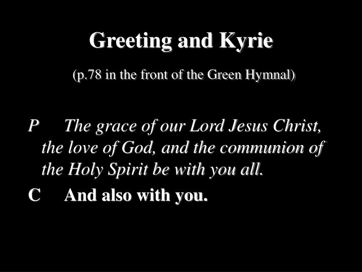 P		The grace of our Lord Jesus Christ, the love of God, and the communion of the Holy Spirit be with you all.