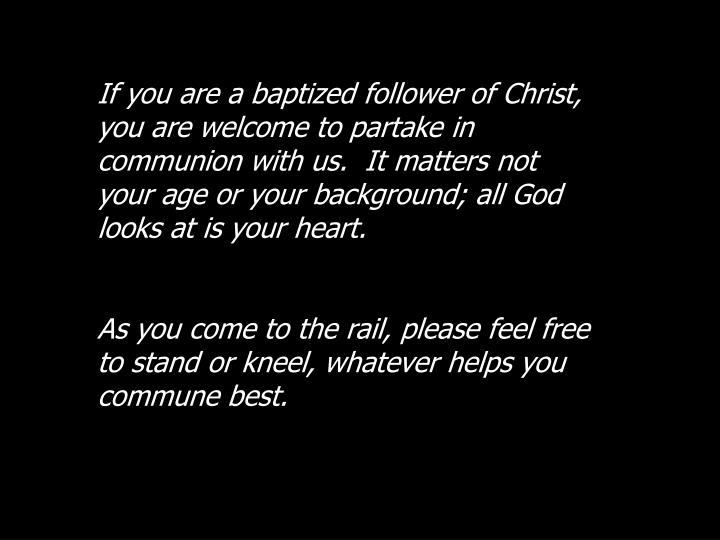 If you are a baptized follower of Christ, you are welcome to partake in communion with us.  It matters not your age or your background; all God looks at is your heart.