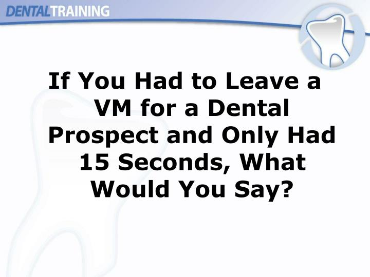 If You Had to Leave a VM for a Dental Prospect and Only Had 15 Seconds, What Would You Say?