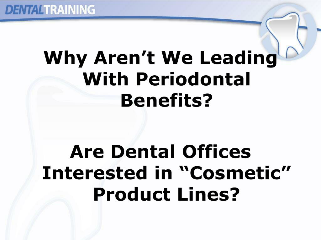 Why Aren't We Leading With Periodontal Benefits?