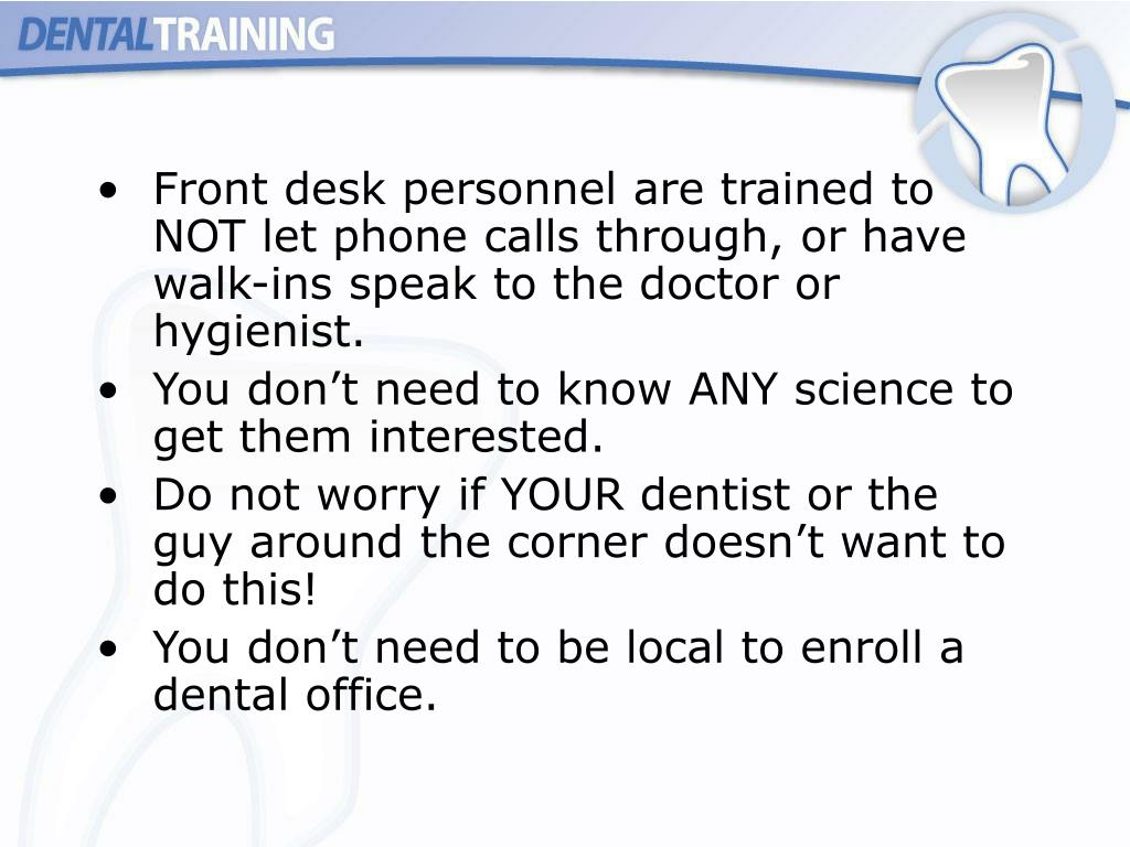 Front desk personnel are trained to NOT let phone calls through, or have walk-ins speak to the doctor or hygienist.