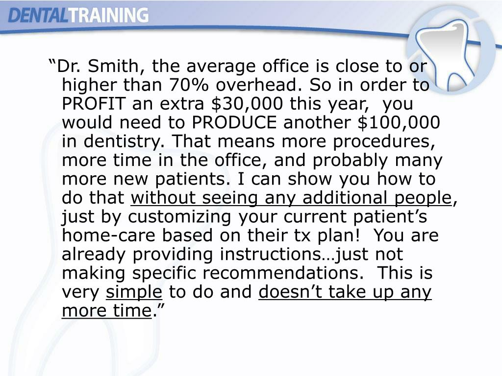 """""""Dr. Smith, the average office is close to or higher than 70% overhead. So in order to PROFIT an extra $30,000 this year,  you would need to PRODUCE another $100,000 in dentistry. That means more procedures, more time in the office, and probably many more new patients. I can show you how to do that"""