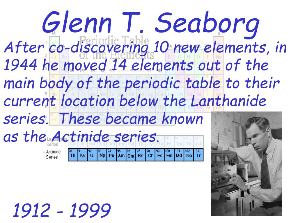 After co-discovering 10 new elements, in 1944 he moved 14 elements out of the main body of the periodic table to their current location below the Lanthanide series.  These became known