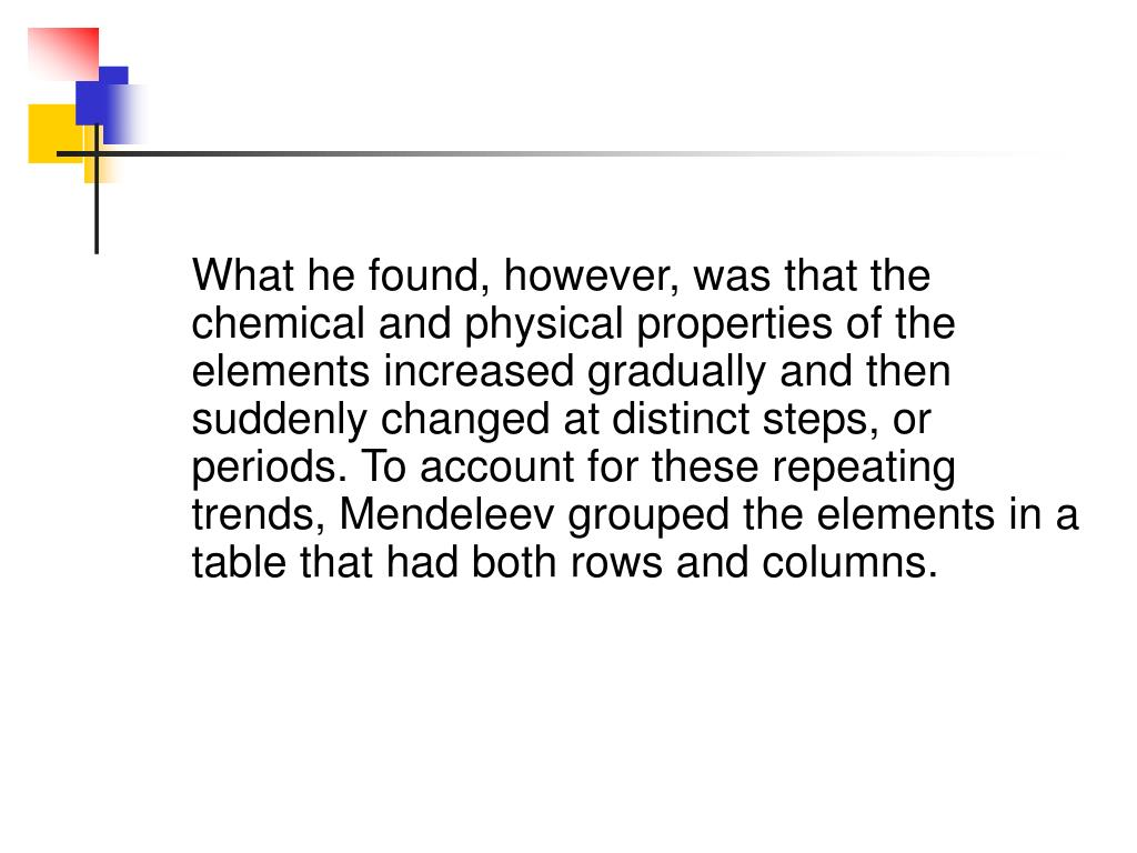 What he found, however, was that the   chemical and physical properties of the elements increased gradually and then suddenly changed at distinct steps, or periods. To account for these repeating trends, Mendeleev grouped the elements in a table that had both rows and columns.