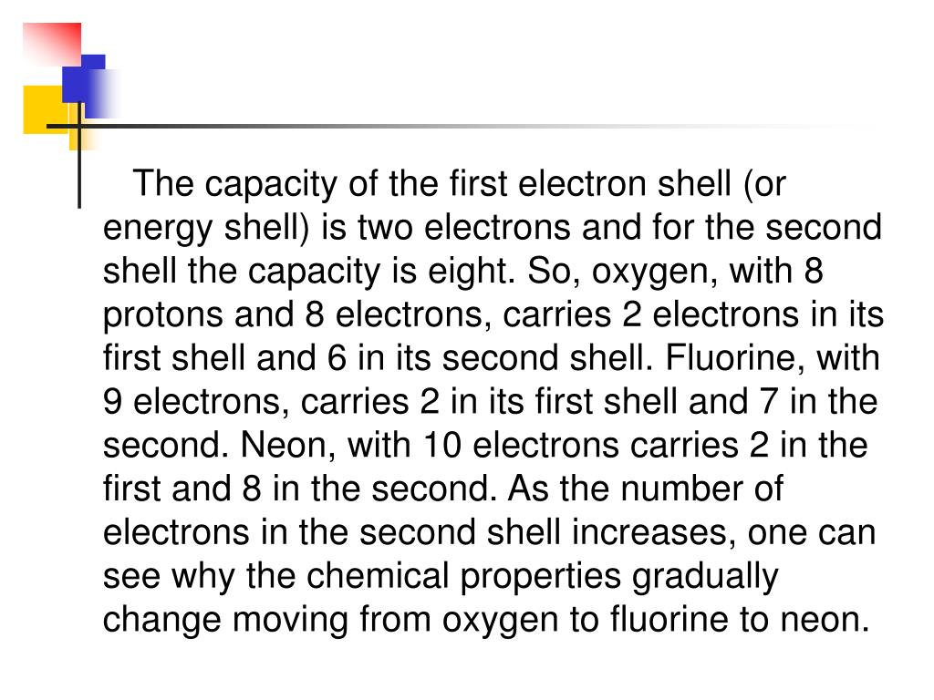The capacity of the first electron shell (or energy shell) is two electrons and for the second shell the capacity is eight. So, oxygen, with 8 protons and 8 electrons, carries 2 electrons in its first shell and 6 in its second shell. Fluorine, with 9 electrons, carries 2 in its first shell and 7 in the second. Neon, with 10 electrons carries 2 in the first and 8 in the second. As the number of electrons in the second shell increases, one can see why the chemical properties gradually change moving from oxygen to fluorine to neon.