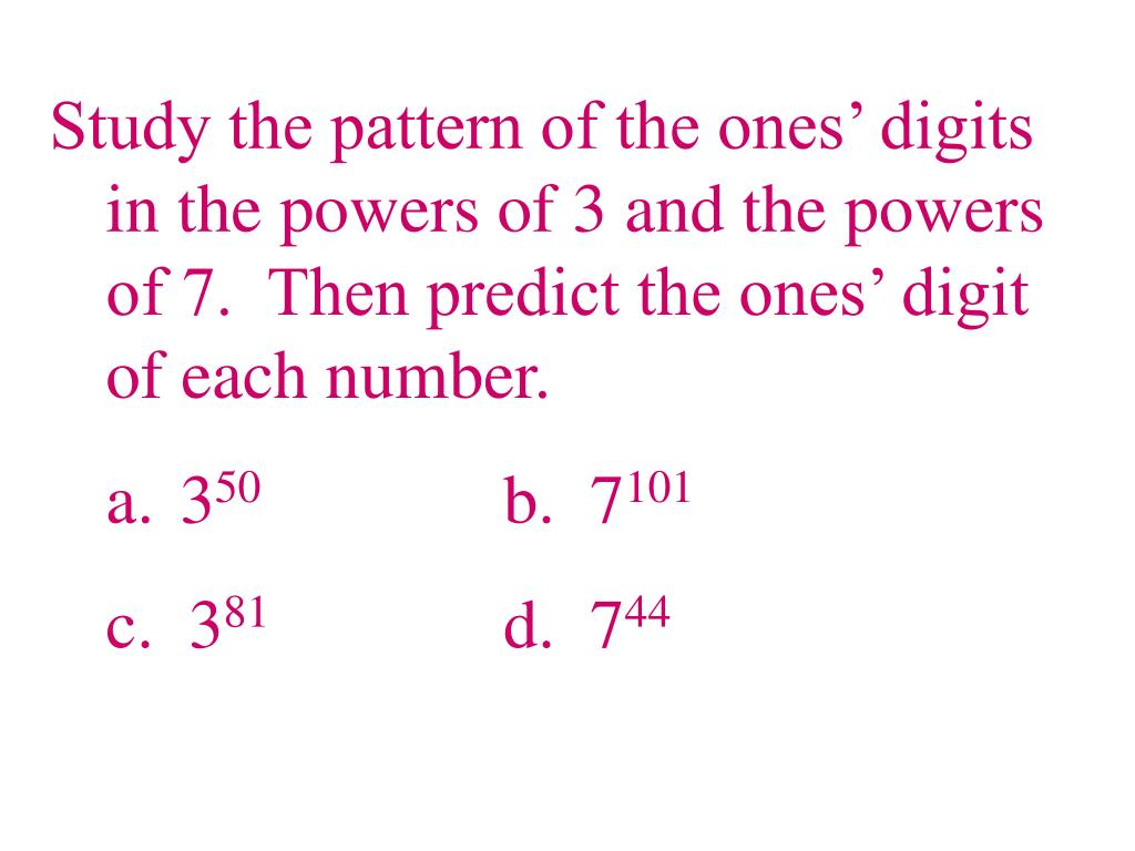 Study the pattern of the ones' digits in the powers of 3 and the powers of 7.  Then predict the ones' digit of each number.