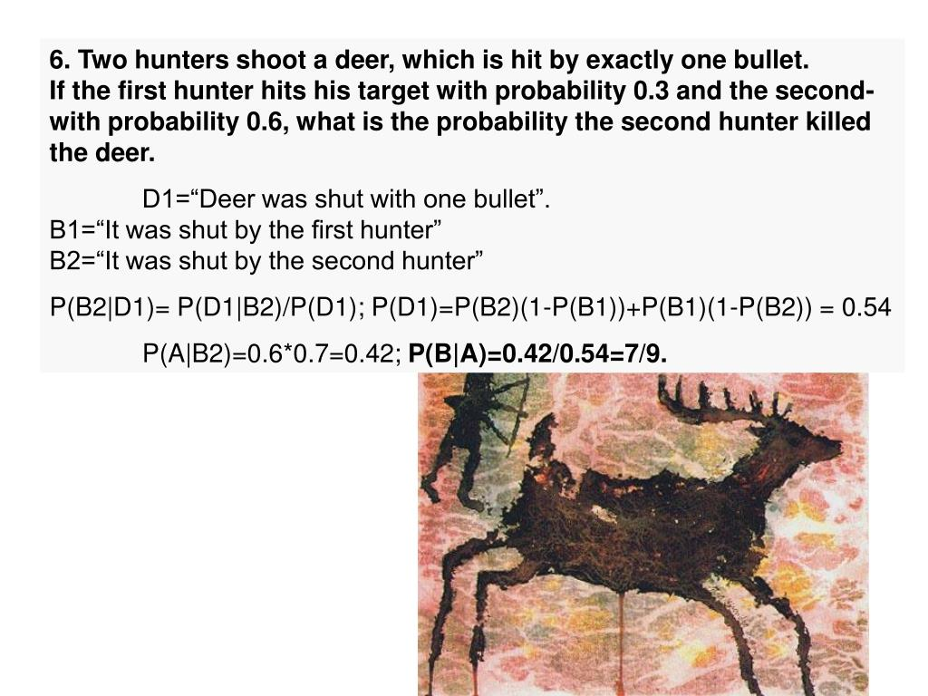 6. Two hunters shoot a deer, which is hit by exactly one bullet.