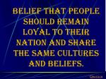 belief that people should remain loyal to their nation and share the same cultures and beliefs