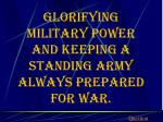 glorifying military power and keeping a standing army always prepared for war