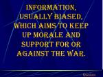 information usually biased which aims to keep up morale and support for or against the war